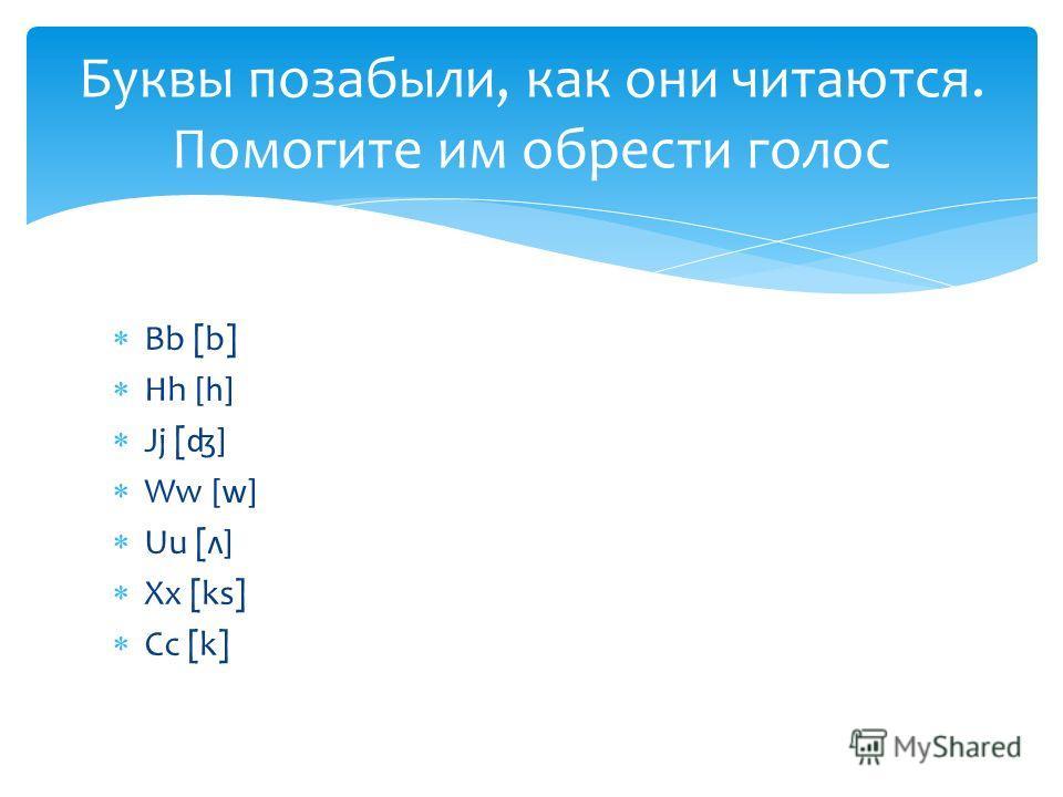 Bb [b] Hh [h] Jj [ʤ] Ww [w] Uu [ʌ] Xx [ks] Cc [k] Буквы позабыли, как они читаются. Помогите им обрести голос
