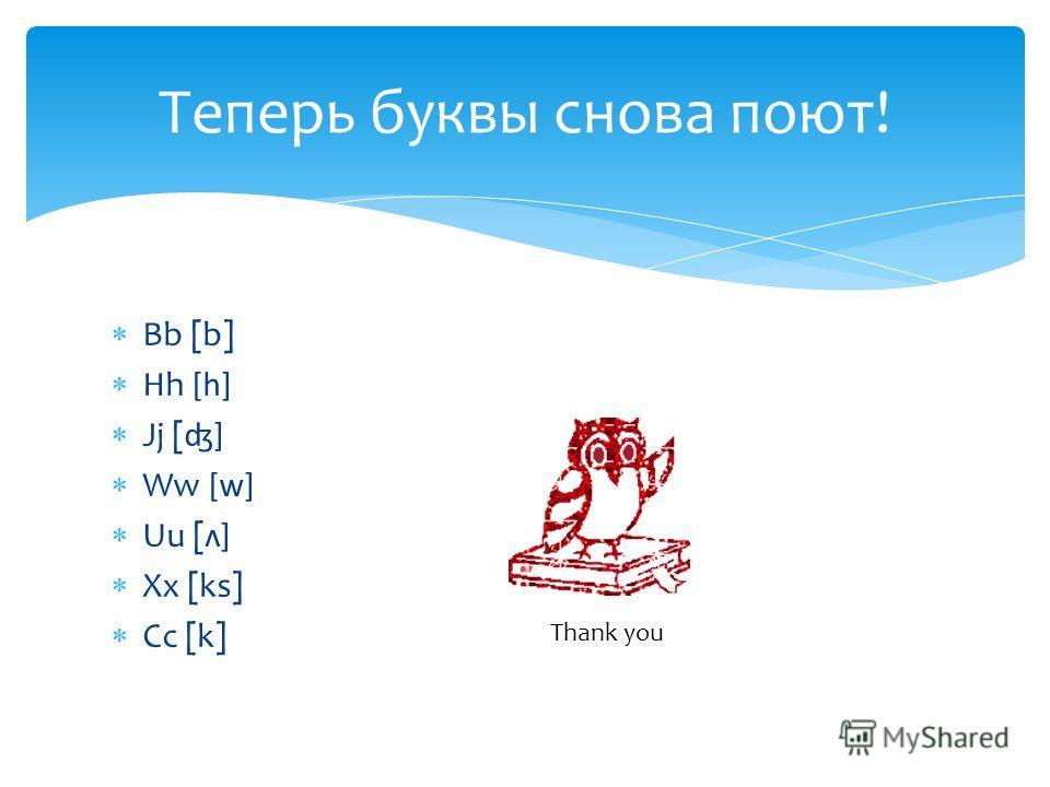 Bb [b] Hh [h] Jj [ʤ] Ww [w] Uu [ʌ] Xx [ks] Cc [k] Теперь буквы снова поют! Thank you