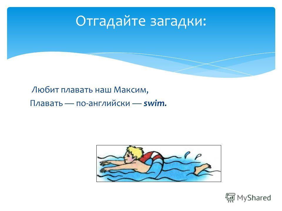 Любит плавать наш Максим, Плавать по-английски swim. Отгадайте загадки: