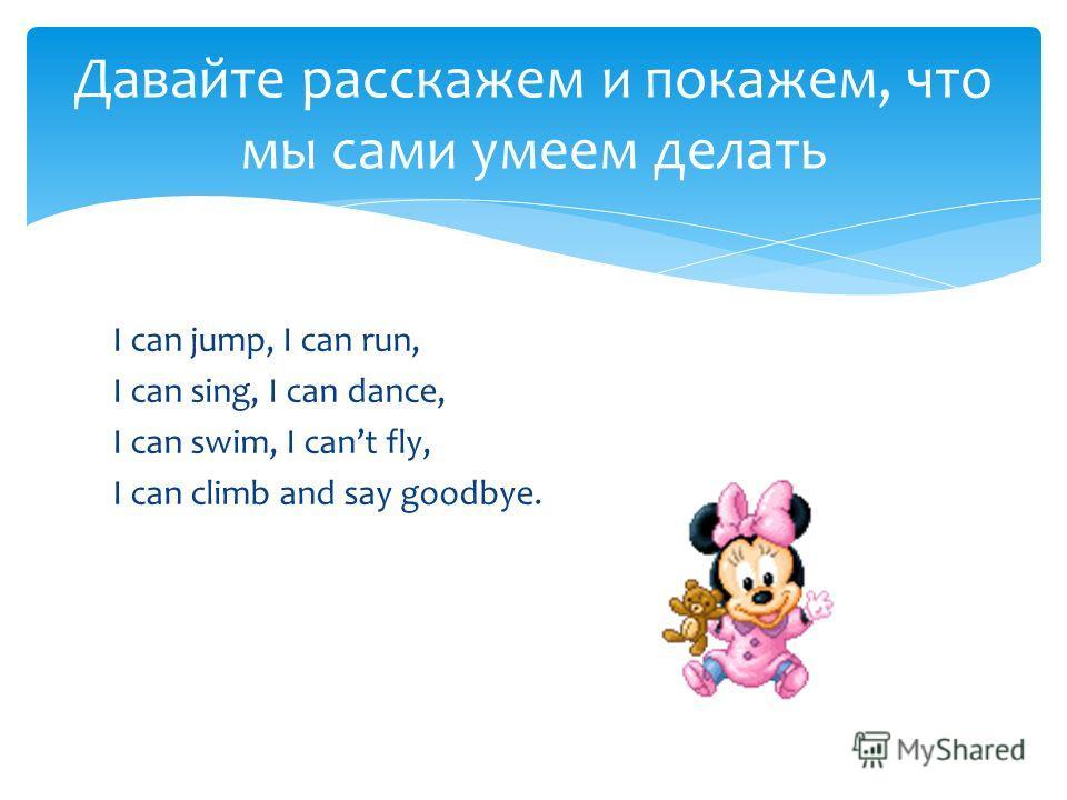 I can jump, I can run, I can sing, I can dance, I can swim, I cant fly, I can climb and say goodbye. Давайте расскажем и покажем, что мы сами умеем делать