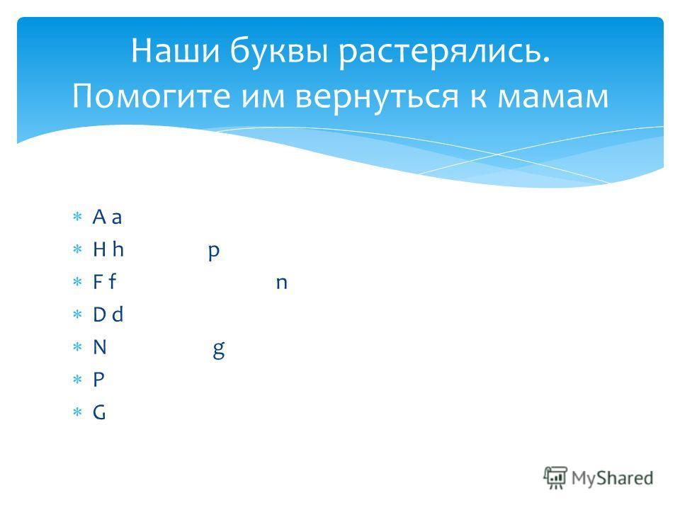 A a H h p F f n D d N g P G Наши буквы растерялись. Помогите им вернуться к мамам