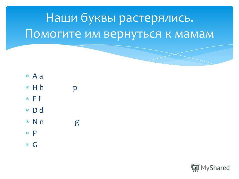 A a H h p F f D d N n g P G Наши буквы растерялись. Помогите им вернуться к мамам