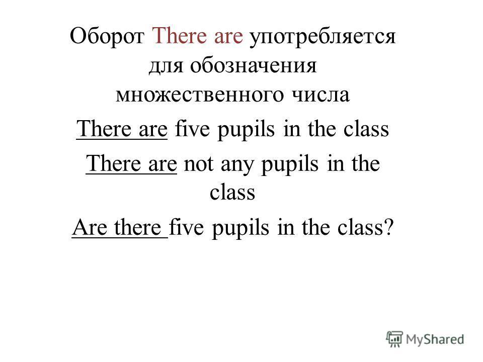 Оборот There are употребляется для обозначения множественного числа There are five pupils in the class There are not any pupils in the class Are there five pupils in the class?