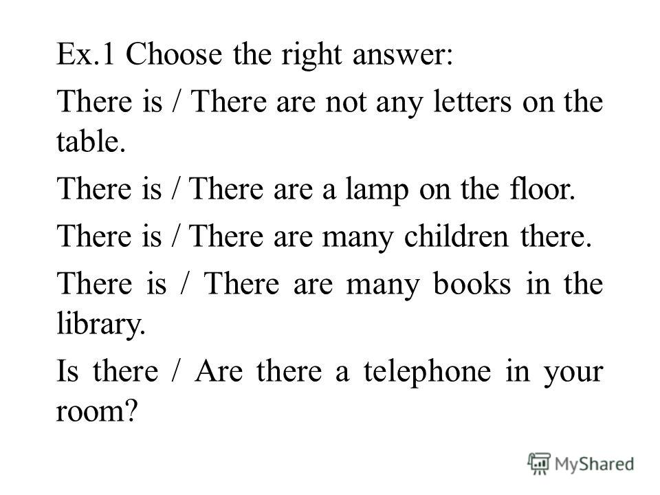 Ex.1 Choose the right answer: There is / There are not any letters on the table. There is / There are a lamp on the floor. There is / There are many children there. There is / There are many books in the library. Is there / Are there a telephone in y