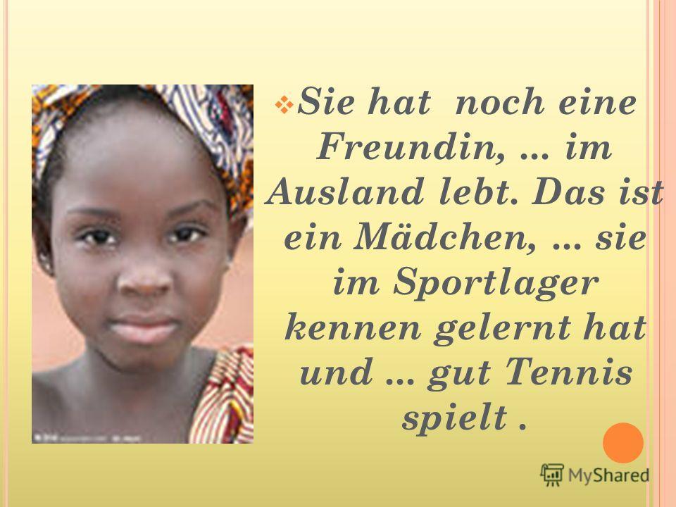 Sie hat noch eine Freundin,... im Ausland lebt. Das ist ein Mädchen,... sie im Sportlager kennen gelernt hat und... gut Tennis spielt.