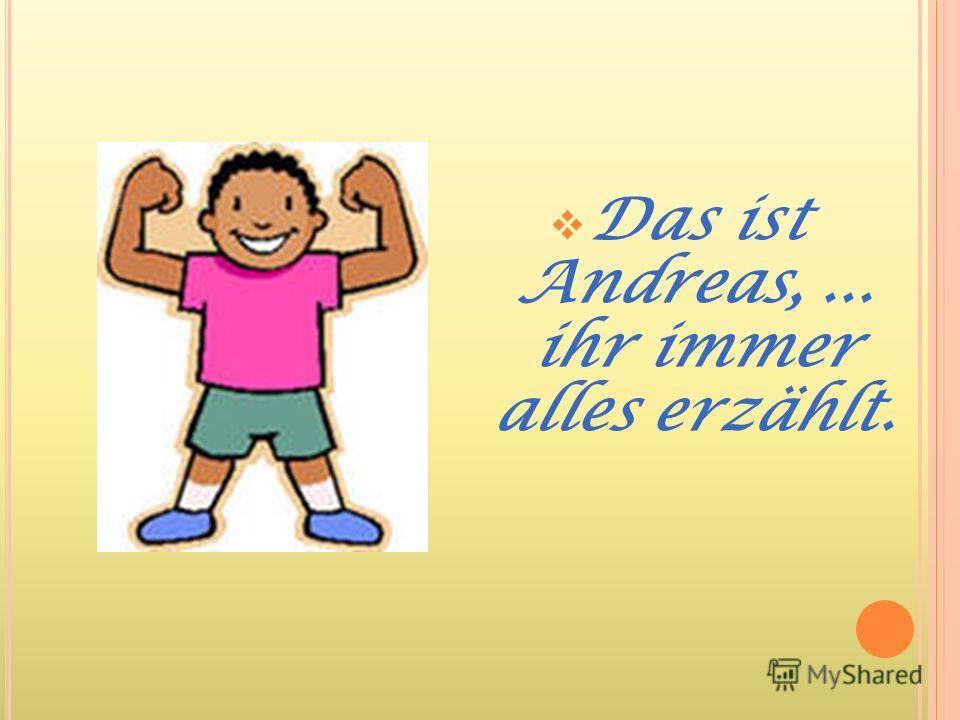 Das ist Andreas,... ihr immer alles erzählt.