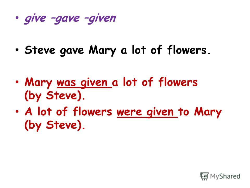 give –gave –given Steve gave Mary a lot of flowers. Mary was given a lot of flowers (by Steve). A lot of flowers were given to Mary (by Steve).