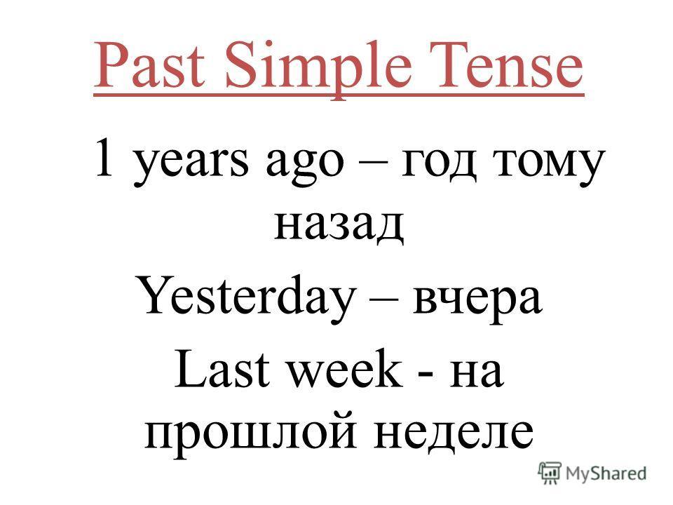 Past Simple Tense 1 years ago – год тому назад Yesterday – вчера Last week - на прошлой неделе