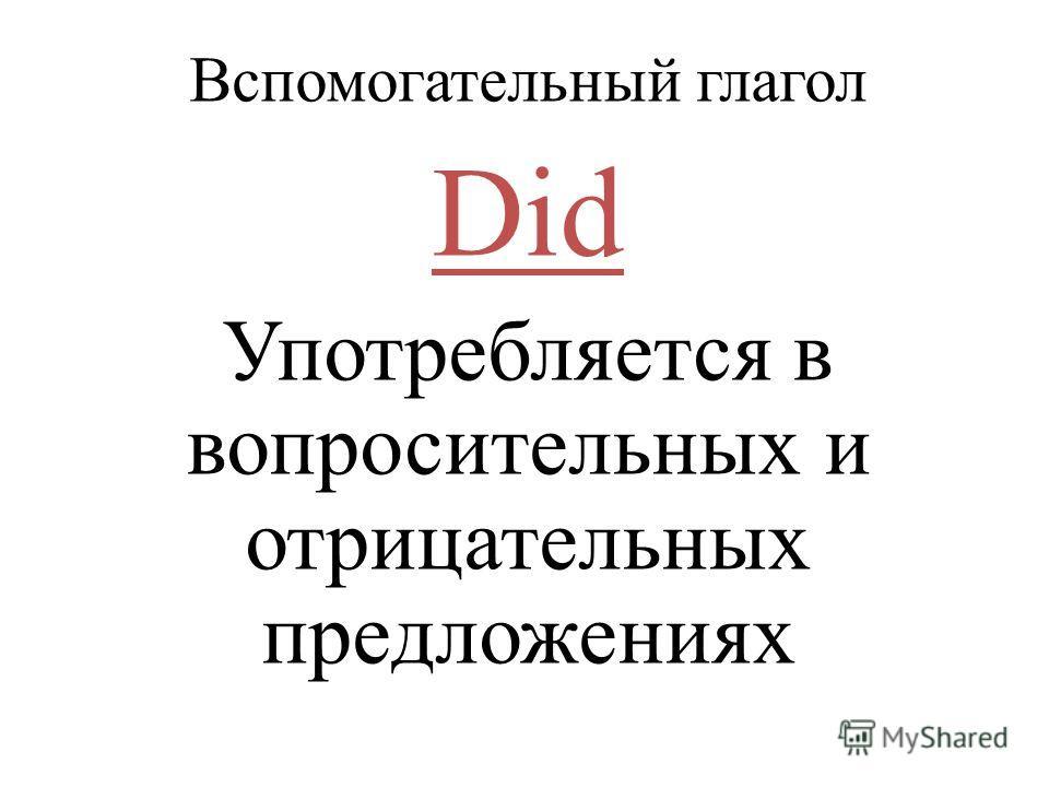 Вспомогательный глагол Did Употребляется в вопросительных и отрицательных предложениях