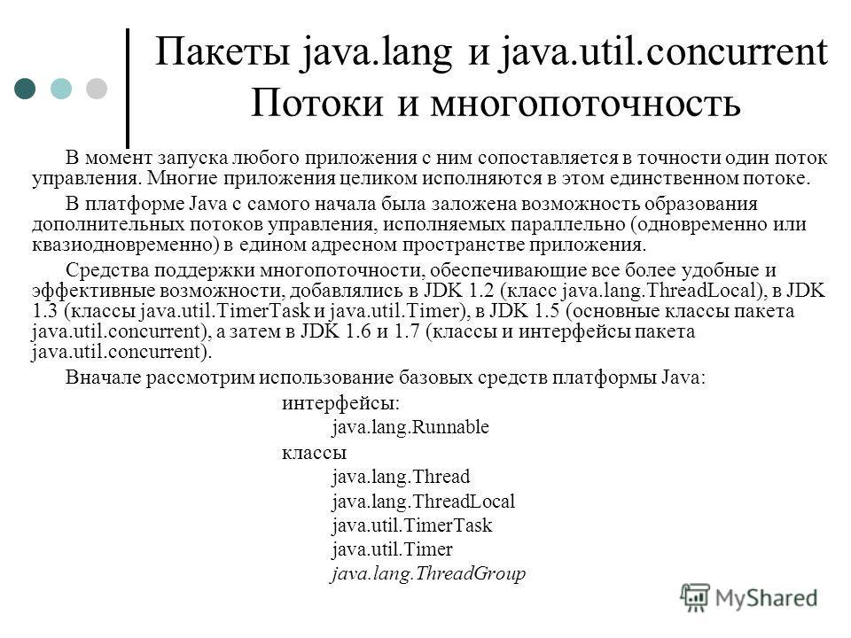 Пакеты java.lang и java.util.concurrent Потоки и многопоточность В момент запуска любого приложения с ним сопоставляется в точности один поток управления. Многие приложения целиком исполняются в этом единственном потоке. В платформе Java с самого нач