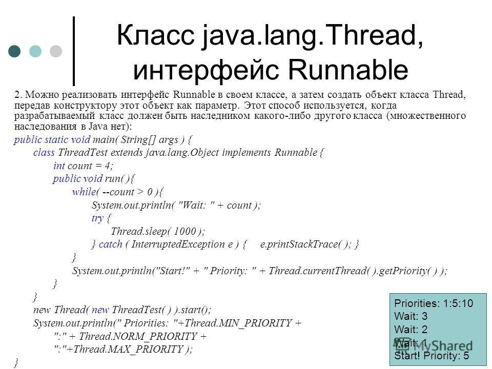 Класс java.lang.Thread, интерфейс Runnable 2. Можно реализовать интерфейс Runnable в своем классе, а затем создать объект класса Thread, передав конструктору этот объект как параметр. Этот способ используется, когда разрабатываемый класс должен быть