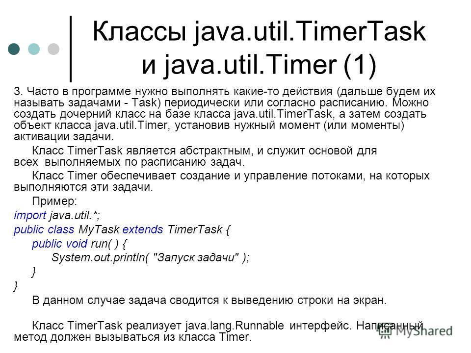 Классы java.util.TimerTask и java.util.Timer (1) 3. Часто в программе нужно выполнять какие-то действия (дальше будем их называть задачами - Task) периодически или согласно расписанию. Можно создать дочерний класс на базе класса java.util.TimerTask,