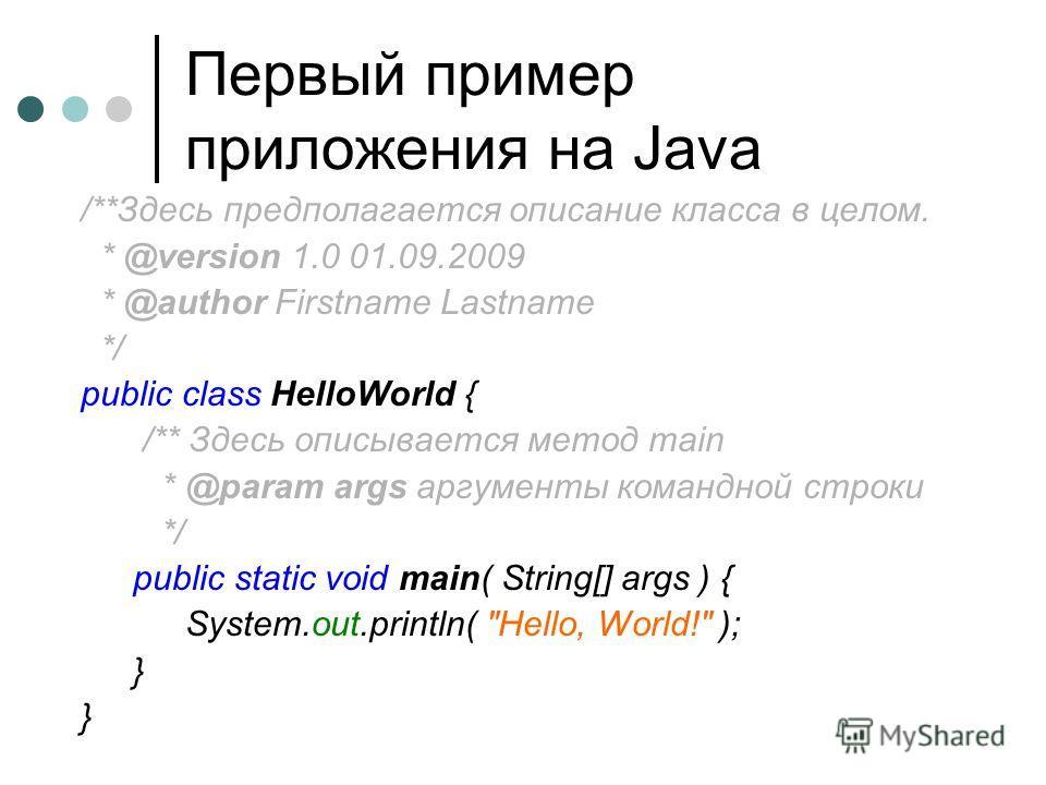 Первый пример приложения на Java /**Здесь предполагается описание класса в целом. * @version 1.0 01.09.2009 * @author Firstname Lastname */ public class HelloWorld { /** Здесь описывается метод main * @param args аргументы командной строки */ public