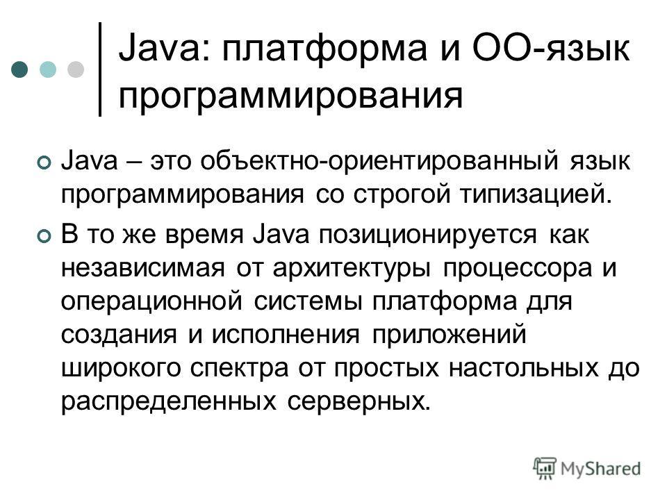 Java: платформа и ОО-язык программирования Java – это объектно-ориентированный язык программирования со строгой типизацией. В то же время Java позиционируется как независимая от архитектуры процессора и операционной системы платформа для создания и и