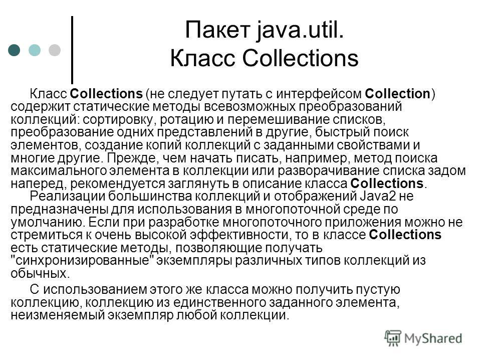 Пакет java.util. Класс Collections Класс Collections (не следует путать с интерфейсом Collection) содержит статические методы всевозможных преобразований коллекций: сортировку, ротацию и перемешивание списков, преобразование одних представлений в дру