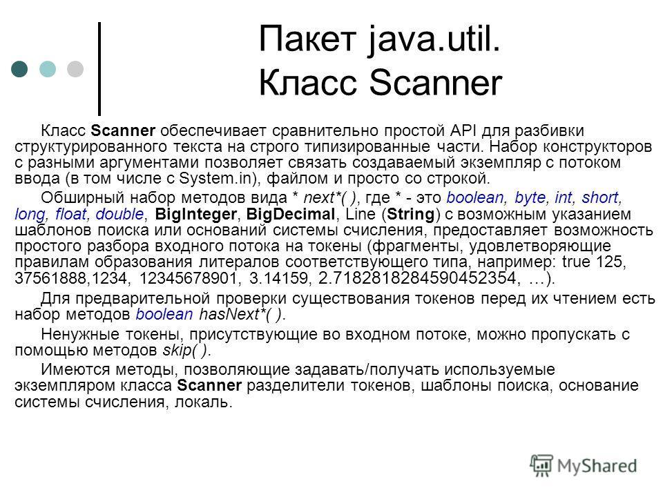 Пакет java.util. Класс Scanner Класс Scanner обеспечивает сравнительно простой API для разбивки структурированного текста на строго типизированные части. Набор конструкторов с разными аргументами позволяет связать создаваемый экземпляр с потоком ввод