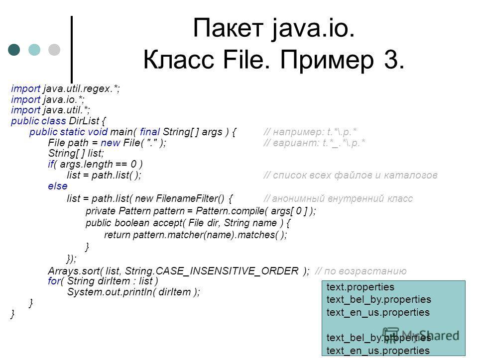 Пакет java.io. Класс File. Пример 3. import java.util.regex.*; import java.io.*; import java.util.*; public class DirList { public static void main( final String[ ] args ) {// например: t.*\.p.* File path = new File(