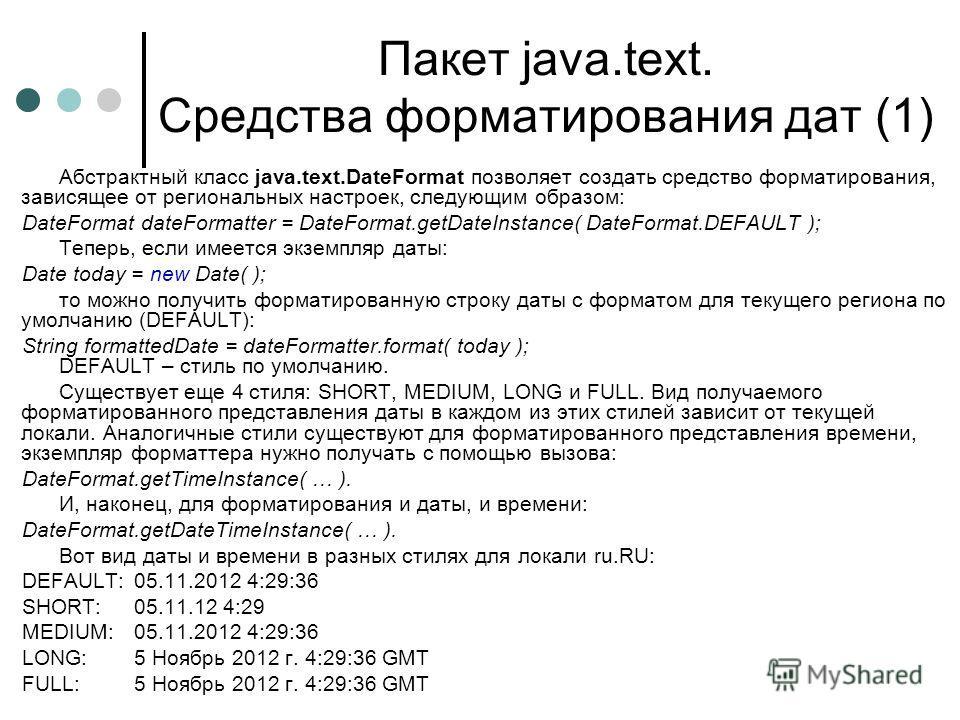 Пакет java.text. Средства форматирования дат (1) Абстрактный класс java.text.DateFormat позволяет создать средство форматирования, зависящее от региональных настроек, следующим образом: DateFormat dateFormatter = DateFormat.getDateInstance( DateForma