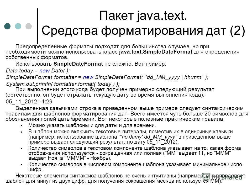 Пакет java.text. Средства форматирования дат (2) Предопределенные форматы подходят для большинства случаев, но при необходимости можно использовать класс java.text.SimpleDateFormat для определения собственных форматов. Использовать SimpleDateFormat н