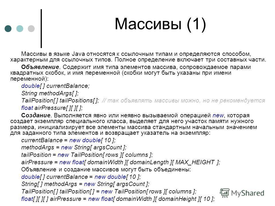 Массивы (1) Массивы в языке Java относятся к ссылочным типам и определяются способом, характерным для ссылочных типов. Полное определение включает три составных части. Объявление. Содержит имя типа элементов массива, сопровождаемое парами квадратных