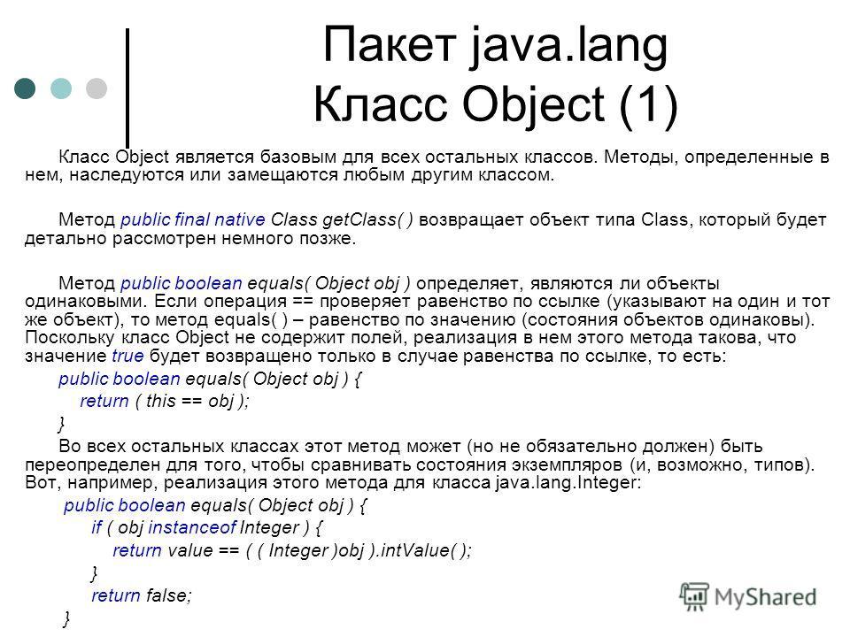 Пакет java.lang Класс Object (1) Класс Object является базовым для всех остальных классов. Методы, определенные в нем, наследуются или замещаются любым другим классом. Метод public final native Class getClass( ) возвращает объект типа Class, который
