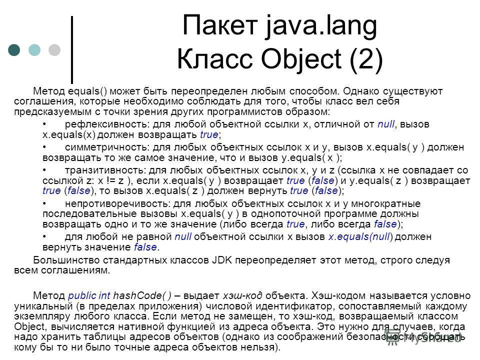 Пакет java.lang Класс Object (2) Метод equals() может быть переопределен любым способом. Однако существуют соглашения, которые необходимо соблюдать для того, чтобы класс вел себя предсказуемым с точки зрения других программистов образом: рефлексивнос
