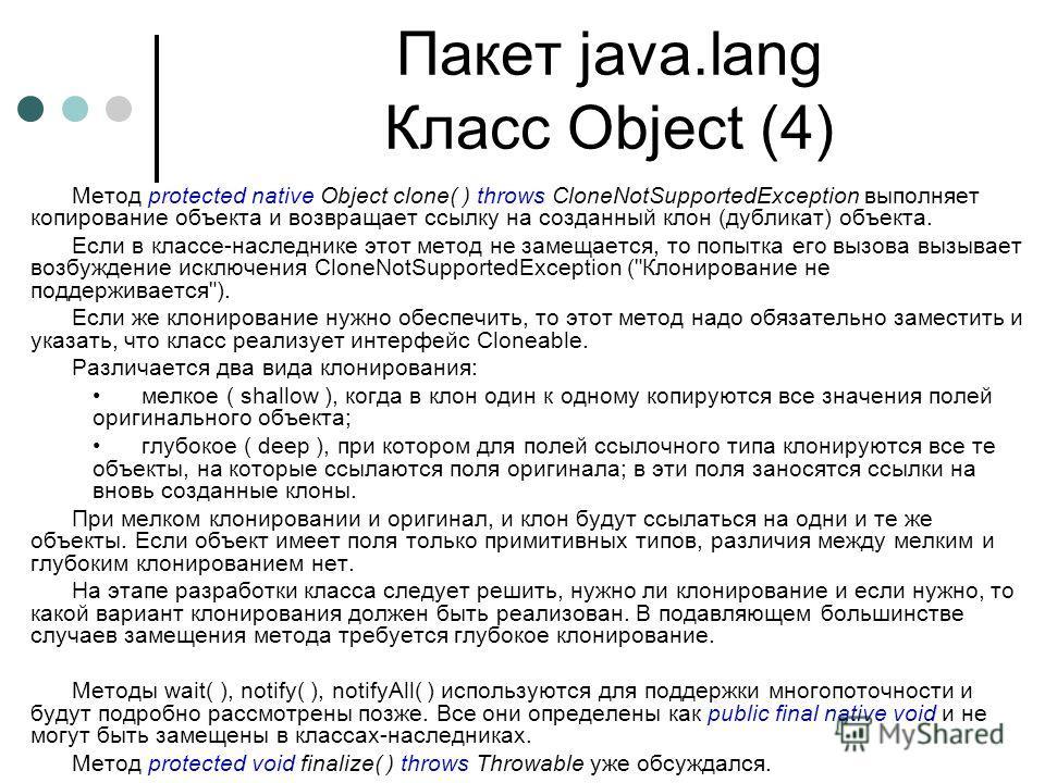 Пакет java.lang Класс Object (4) Метод protected native Object clone( ) throws CloneNotSupportedException выполняет копирование объекта и возвращает ссылку на созданный клон (дубликат) объекта. Если в классе-наследнике этот метод не замещается, то по