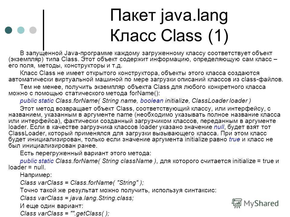 Пакет java.lang Класс Class (1) В запущенной Java-программе каждому загруженному классу соответствует объект (экземпляр) типа Class. Этот объект содержит информацию, определяющую сам класс – его поля, методы, конструкторы и т.д. Класс Class не имеет