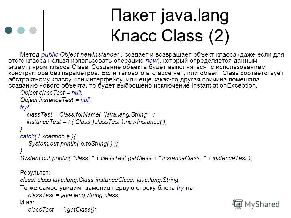 Пакет java.lang Класс Class (2) Метод public Object newInstance( ) создает и возвращает объект класса (даже если для этого класса нельзя использовать операцию new), который определяется данным экземпляром класса Class. Создание объекта будет выполнят