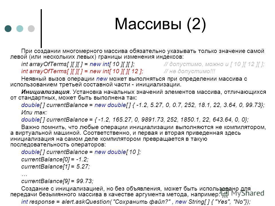 Массивы (2) При создании многомерного массива обязательно указывать только значение самой левой (или нескольких левых) границы изменения индексов: int arrayOfTerms[ ][ ][ ] = new int[ 10 ][ ][ ];// допустимо, можно и [ 10 ][ 12 ][ ]; int arrayOfTerms