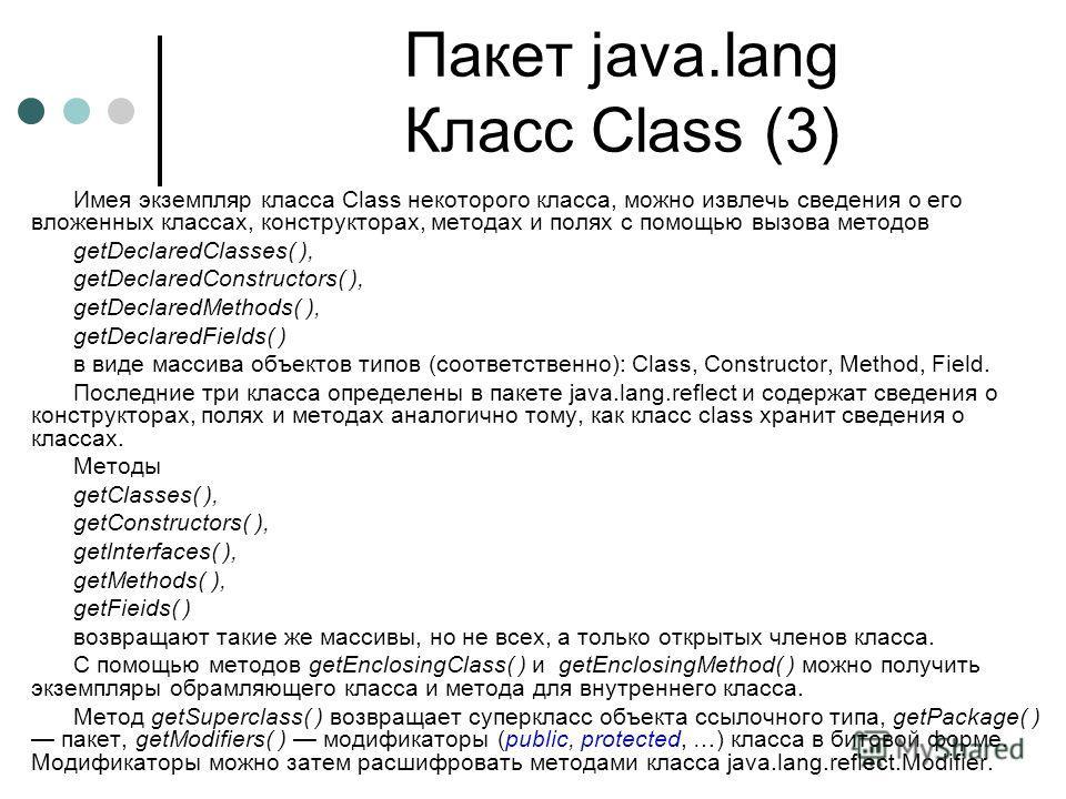 Пакет java.lang Класс Class (3) Имея экземпляр класса Class некоторого класса, можно извлечь сведения о его вложенных классах, конструкторах, методах и полях c помощью вызова методов getDeclaredClasses( ), getDeclaredConstructors( ), getDeclaredMetho