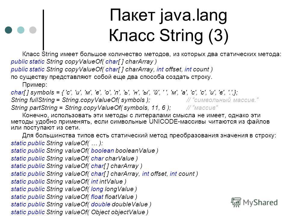 Пакет java.lang Класс String (3) Класс String имеет большое количество методов, из которых два статических метода: public static String copyValueOf( char[ ] charArray ) public static String copyValueOf( char[ ] charArray, int offset, int count ) по с