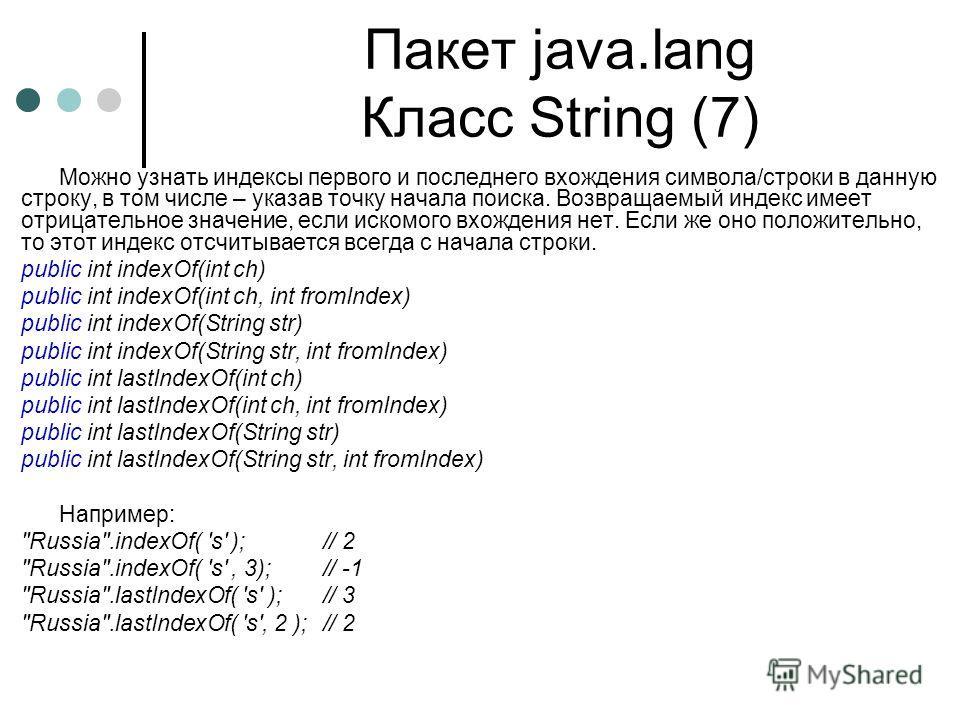 Пакет java.lang Класс String (7) Можно узнать индексы первого и последнего вхождения символа/строки в данную строку, в том числе – указав точку начала поиска. Возвращаемый индекс имеет отрицательное значение, если искомого вхождения нет. Если же оно