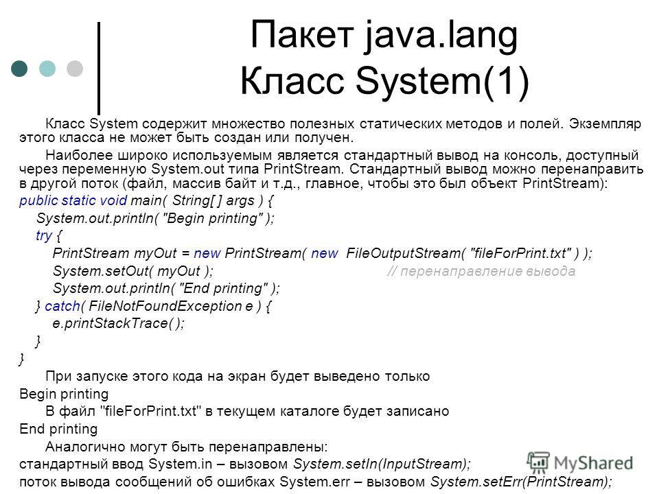 Пакет java.lang Класс System(1) Класс System содержит множество полезных статических методов и полей. Экземпляр этого класса не может быть создан или получен. Наиболее широко используемым является стандартный вывод на консоль, доступный через перемен