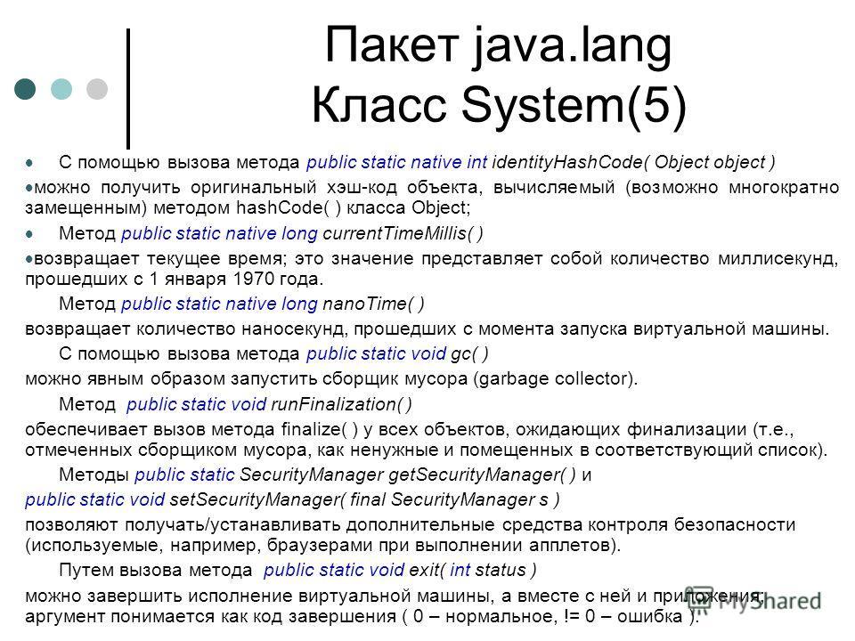 Пакет java.lang Класс System(5) С помощью вызова метода public static native int identityHashCode( Object object ) можно получить оригинальный хэш-код объекта, вычисляемый (возможно многократно замещенным) методом hashCode( ) класса Object; Метод pub