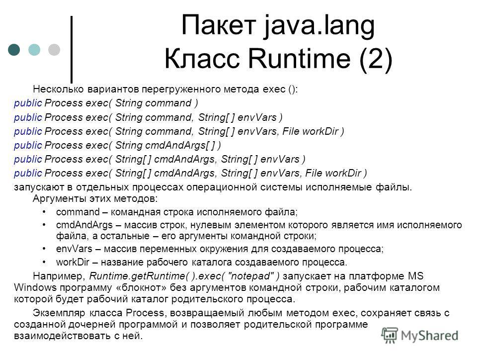 Пакет java.lang Класс Runtime (2) Несколько вариантов перегруженного метода ехес (): public Process exec( String command ) public Process exec( String command, String[ ] envVars ) public Process exec( String command, String[ ] envVars, File workDir )