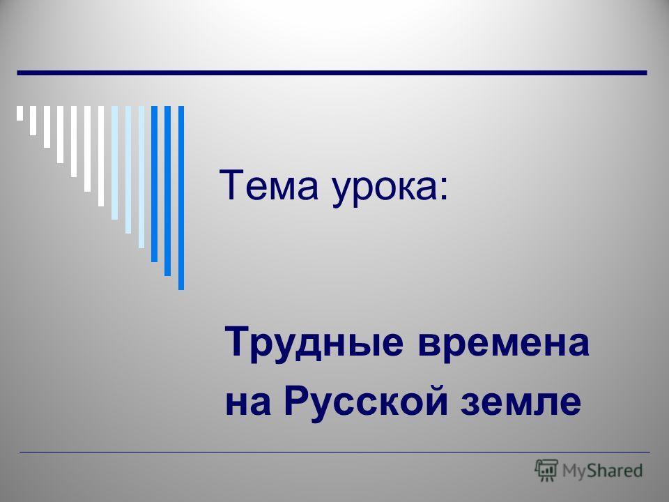 Тема урока: Трудные времена на Русской земле