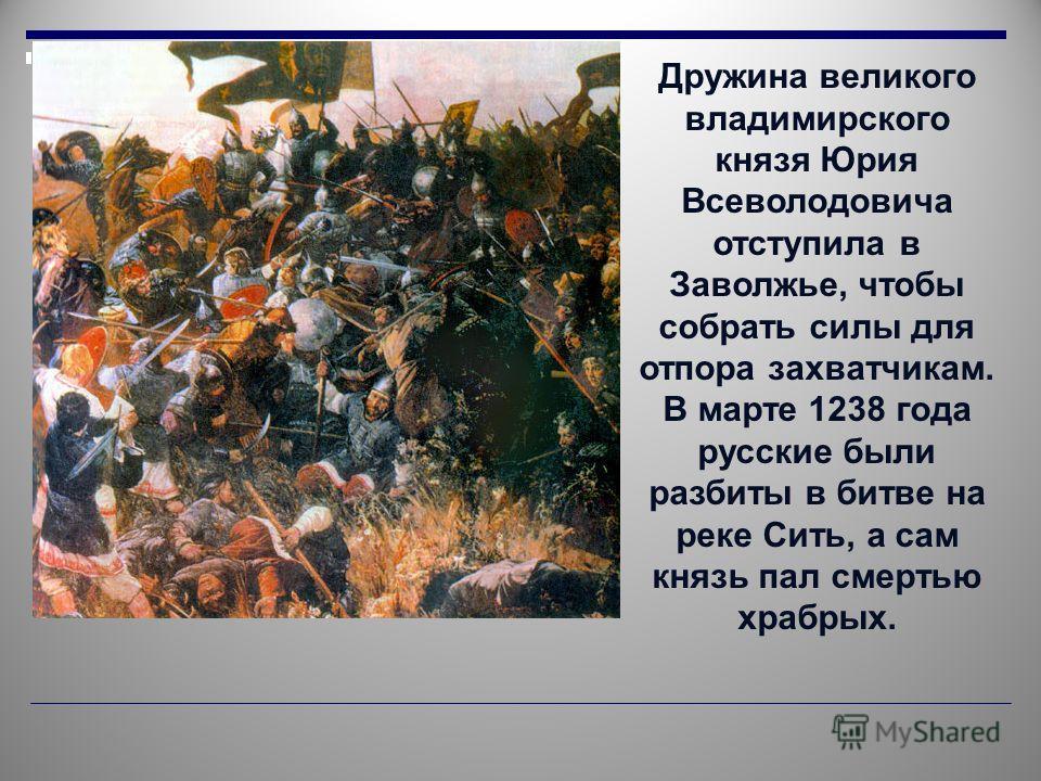 Дружина великого владимирского князя Юрия Всеволодовича отступила в Заволжье, чтобы собрать силы для отпора захватчикам. В марте 1238 года русские были разбиты в битве на реке Сить, а сам князь пал смертью храбрых.