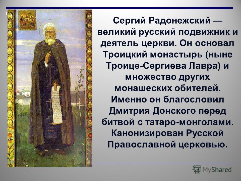Сергий Радонежский великий русский подвижник и деятель церкви. Он основал Троицкий монастырь (ныне Троице-Сергиева Лавра) и множество других монашеских обителей. Именно он благословил Дмитрия Донского перед битвой с татаро-монголами. Канонизирован Ру
