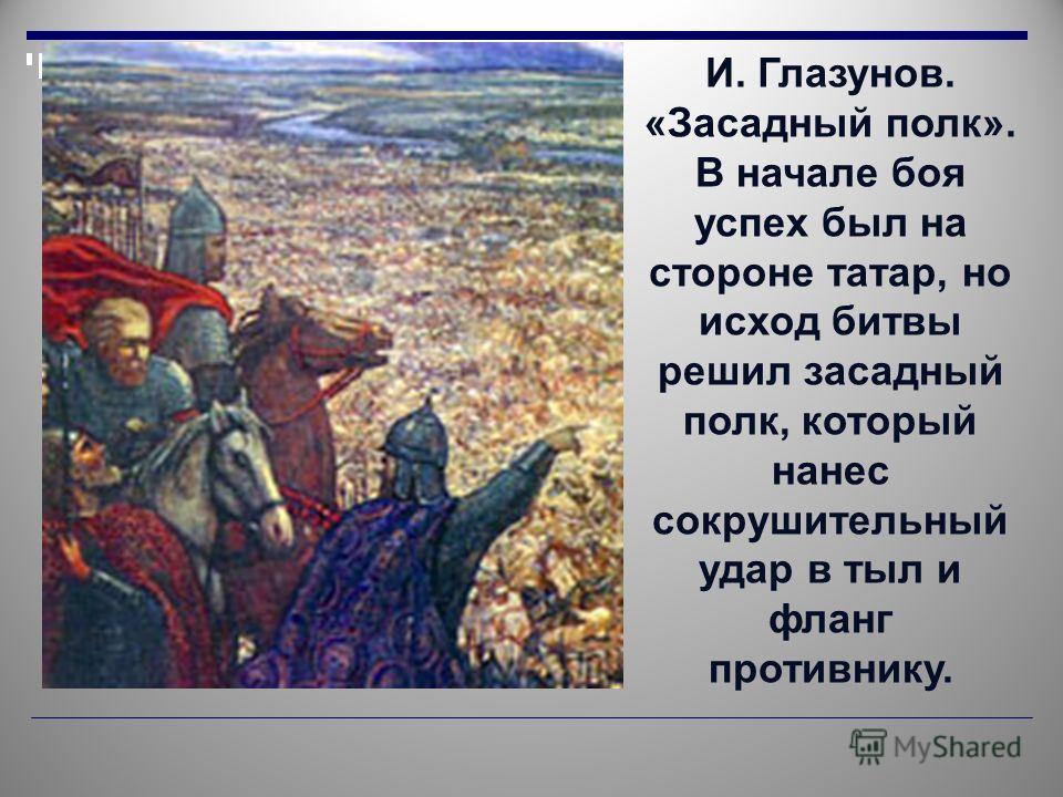 И. Глазунов. «Засадный полк». В начале боя успех был на стороне татар, но исход битвы решил засадный полк, который нанес сокрушительный удар в тыл и фланг противнику.