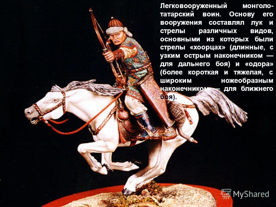 Легковооруженный монголо- татарский воин. Основу его вооружения составлял лук и стрелы различных видов, основными из которых были стрелы «хоорцах» (длинные, с узким острым наконечником для дальнего боя) и «одора» (более короткая и тяжелая, с широким