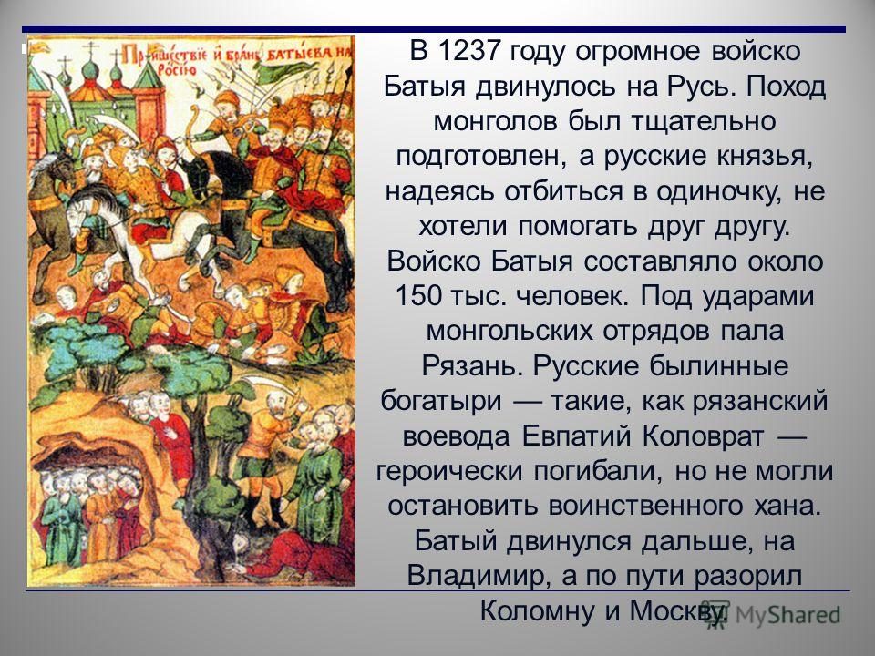 В 1237 году огромное войско Батыя двинулось на Русь. Поход монголов был тщательно подготовлен, а русские князья, надеясь отбиться в одиночку, не хотели помогать друг другу. Войско Батыя составляло около 150 тыс. человек. Под ударами монгольских отряд