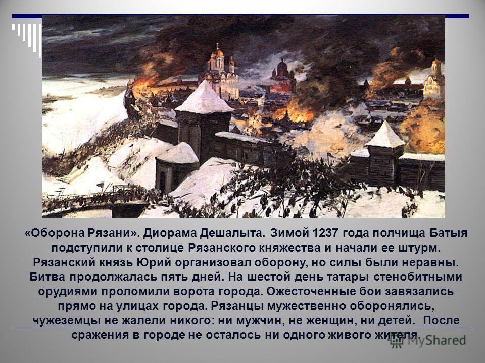 «Оборона Рязани». Диорама Дешалыта. Зимой 1237 года полчища Батыя подступили к столице Рязанского княжества и начали ее штурм. Рязанский князь Юрий организовал оборону, но силы были неравны. Битва продолжалась пять дней. На шестой день татары стеноби