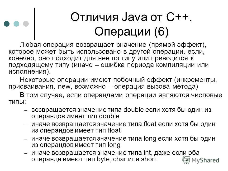 Отличия Java от С++. Операции (6) Любая операция возвращает значение (прямой эффект), которое может быть использовано в другой операции, если, конечно, оно подходит для нее по типу или приводится к подходящему типу (иначе – ошибка периода компиляции