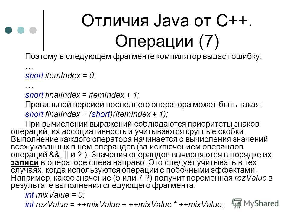 Отличия Java от С++. Операции (7) Поэтому в следующем фрагменте компилятор выдаст ошибку: … short itemIndex = 0; … short finalIndex = itemIndex + 1; Правильной версией последнего оператора может быть такая: short finalIndex = (short)(itemIndex + 1);