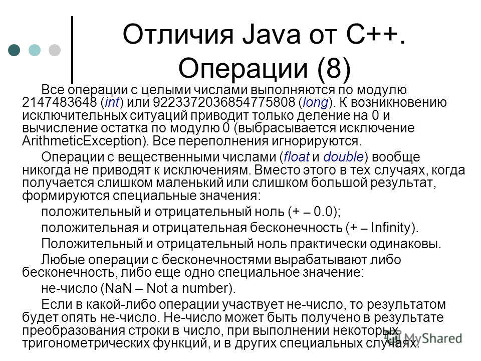 Отличия Java от С++. Операции (8) Все операции с целыми числами выполняются по модулю 2147483648 (int) или 9223372036854775808 (long). К возникновению исключительных ситуаций приводит только деление на 0 и вычисление остатка по модулю 0 (выбрасываетс