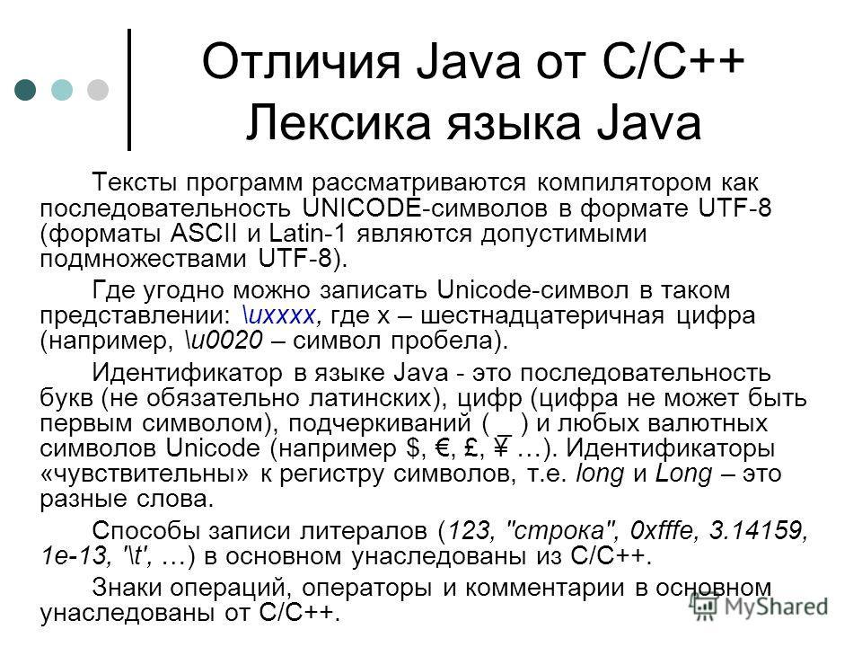 Отличия Java от С/С++ Лексика языка Java Тексты программ рассматриваются компилятором как последовательность UNICODE-символов в формате UTF-8 (форматы ASCII и Latin-1 являются допустимыми подмножествами UTF-8). Где угодно можно записать Unicode-симво
