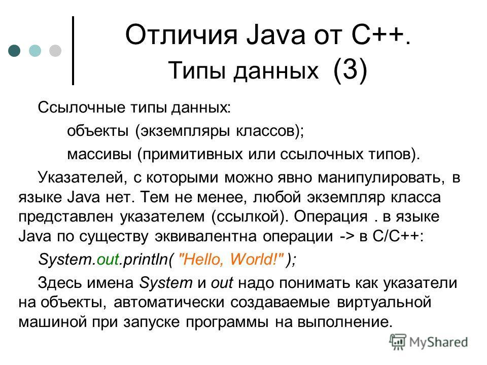 Отличия Java от С++. Типы данных (3) Ссылочные типы данных: объекты (экземпляры классов); массивы (примитивных или ссылочных типов). Указателей, с которыми можно явно манипулировать, в языке Java нет. Тем не менее, любой экземпляр класса представлен