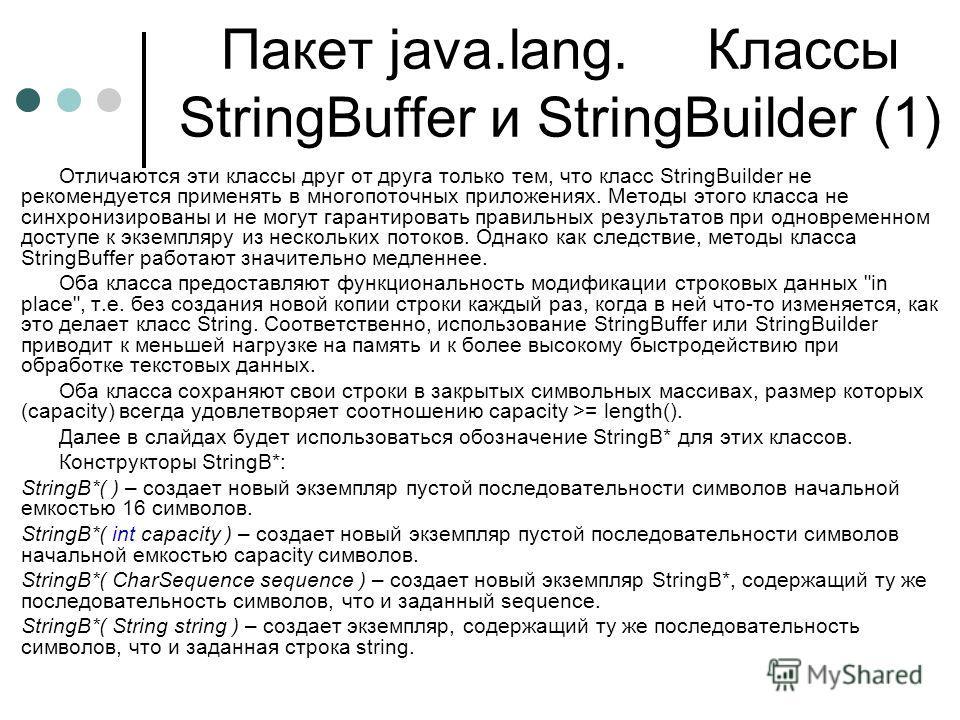 Пакет java.lang. Классы StringBuffer и StringBuilder (1) Отличаются эти классы друг от друга только тем, что класс StringBuilder не рекомендуется применять в многопоточных приложениях. Методы этого класса не синхронизированы и не могут гарантировать