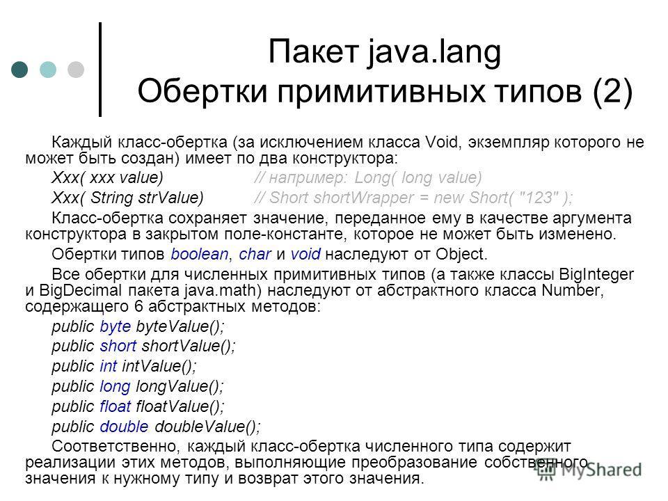 Пакет java.lang Обертки примитивных типов (2) Каждый класс-обертка (за исключением класса Void, экземпляр которого не может быть создан) имеет по два конструктора: Xxx( xxx value)// например: Long( long value) Xxx( String strValue)// Short shortWrapp